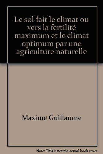 Le sol fait le climat ou vers la fertilité maximum et le climat optimum par une agriculture naturelle par Maxime Guillaume