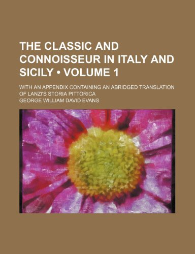 The Classic and Connoisseur in Italy and Sicily (Volume 1); With an Appendix Containing an Abridged Translation of Lanzi's Storia Pittorica