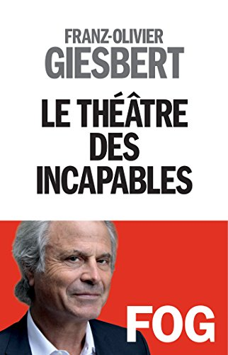 Le Théâtre des incapables (A.M. POLITIQUE) par Franz-Olivier Giesbert