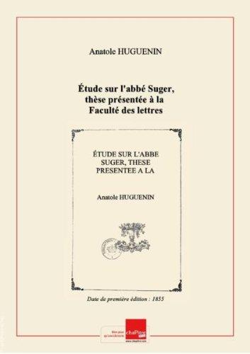 Étude sur l'abbé Suger, thèse présentée à la Faculté des lettres de Paris , par A. Huguenin [Edition de 1855]