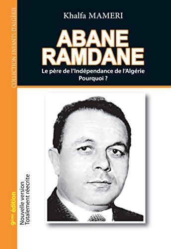 Abane Ramdane: Le père de l'Indépendance de l'Algérie. Pourquoi ? par Khalfa Mameri