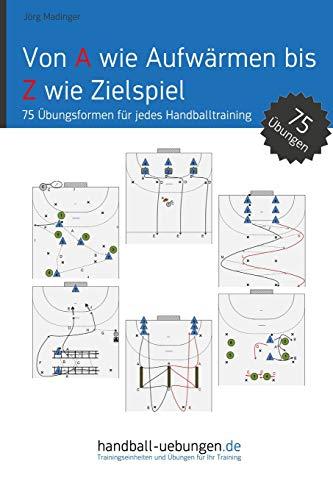 Von A wie Aufwärmen bis Z wie Zielspiel: 75 Übungsformen für jeden Handballtrainer