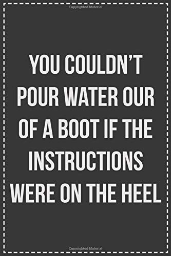 You Couldn't Pour Water Our of a Boot If the Instructions Were on the Heel: Lined Journal: For Sarcastic Employees With a Sense of Humor -