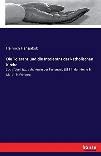 Die Toleranz und die Intoleranz der katholischen Kirche: Sechs Vorträge, gehalten in der Fastenzeit 1888 in der Kirche St. Martin in Freiburg