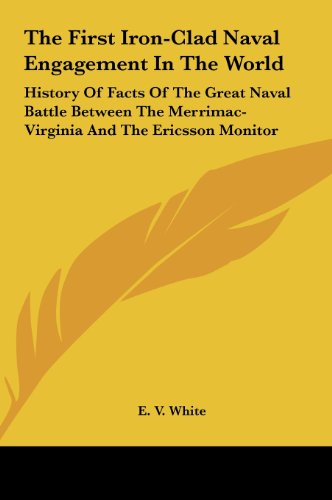 The First Iron-Clad Naval Engagement in the World: History of Facts of the Great Naval Battle Between the Merrimac-Virginia and the Ericsson Monitor