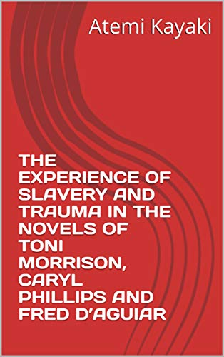 THE EXPERIENCE OF SLAVERY AND TRAUMA IN THE NOVELS OF TONI MORRISON, CARYL PHILLIPS AND FRED D'AGUIAR (English Edition)