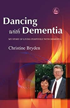 Dancing with Dementia: My Story of Living Positively with Dementia by [Bryden, Christine]