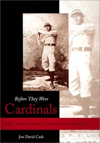 Before They Were Cardinals: Major League Baseball in Nineteenth-Century St. Louis (SPORTS & AMERICAN CULTURE) First Printing edition by Cash, Jon David (2002) Hardcover