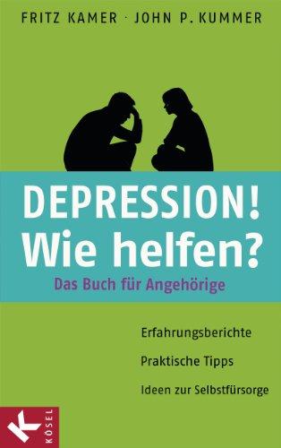 Depression! Wie helfen?: Das Buch für Angehörige. Erfahrungsberichte - Praktische Tipps - Ideen zur Selbstfürsorge