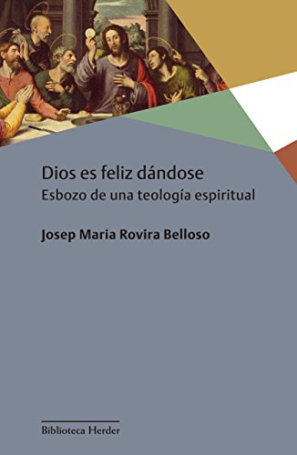 Dios es feliz dándose: Esbozo de una teología espiritual por Josep Maria Rovira Belloso