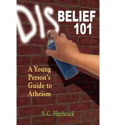 [(Disbelief 101: A Young Person's Guide to Atheism)] [ By (author) S. C. Hitchcock, By (author) Tom Flynn ] [May, 2009]
