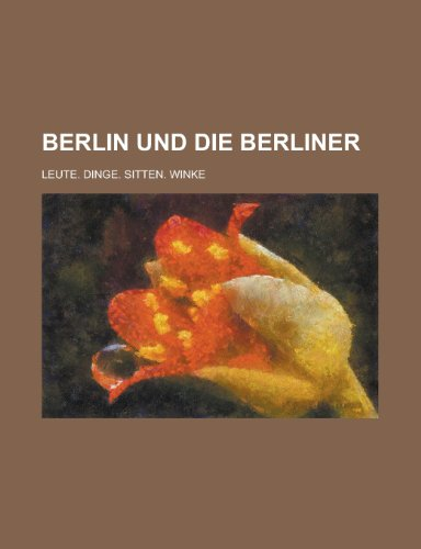 Berlin Und Die Berliner; Leute. Dinge. Sitten. Winke