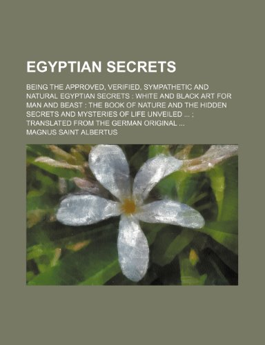 Egyptian Secrets; Being the Approved, Verified, Sympathetic and Natural Egyptian Secrets White and Black Art for Man and Beast the Book of Nature and