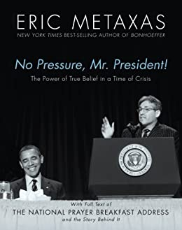 No Pressure, Mr. President! The Power Of True Belief In A Time Of Crisis: The National Prayer Breakfast Speech by [Metaxas, Eric]