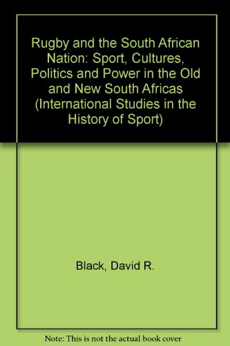 Rugby and the South African Nation: Sport, Culture, Politics and Power in the Old and New South Africas (International Studies in the History of Sport)