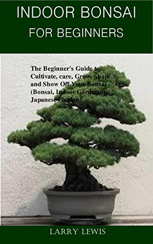 Indoor Bonsai For Beginners: The Beginner's Guide to Cultivate, care, Grow, Shape, and Show Off Your Bonsai  (Bonsai, Indoor Gardening, Japanese Garden) (English Edition)