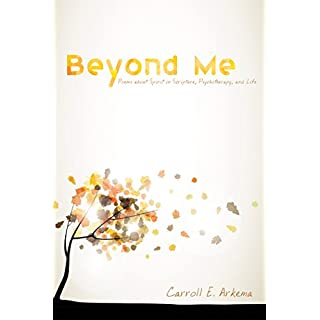 Beyond Me: Poems about Spirit in Scripture, Psychotherapy, and Life