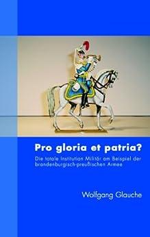 Pro gloria et patria ?: Die totale Institution Militär am Beispiel der brandenburgisch-preußischen Armee