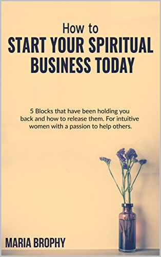 Télécharger HOW TO START YOUR SPIRITUAL BUSINESS TODAY: 5 Blocks that have been holding you back and how to rele PDF Ebook En Ligne