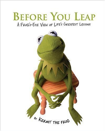 Before You Leap: A Frog's Eye View of Life's Greatest Lessons by Kermit the Frog (2006) Hardcover