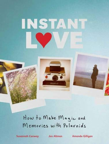 Instant Love How to Make Magic and Memories with Polaroids por Susannah Conway