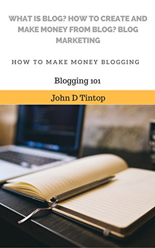 What is blog? How to create and make money from blog? Blog marketing: How to make money blogging (Blogging 101)