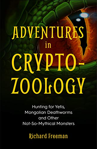Adventures in Cryptozoology: Hunting for Yetis, Mongolian Deathworms and Other Not-So-Mythical Monsters (English Edition)