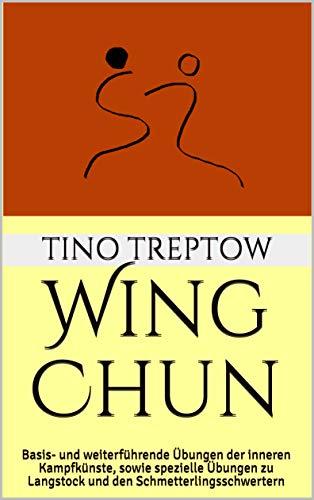 Wing Chun: Basis- und weiterführende Übungen der inneren Kampfkünste, sowie spezielle Übungen zu Langstock und den Schmetterlingsschwertern