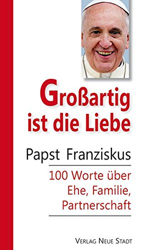 Großartig ist die Liebe: Papst Franziskus 100 Worte über Ehe, Familie, Partnerschaft (Hundert Worte)