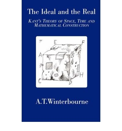 The Ideal and the Real: Kant's Theory of Space, Time and Mathematical Construction THE IDEAL AND THE REAL: KANT'S THEORY OF SPACE, TIME AND MATHEMATICAL CONSTRUCTION BY Winterbourne, A. T.( Author ) on May-01-2007 Paperback
