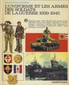 L'Uniforme et les armes des soldats de la guerre 1939-1945 Tome 3 : Etats-Unis, Japon, Chine; évolution des grandes armées, 1943-1945; France libre. artillerie, engins balistiques, sous-marins