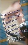 Reichweite im Internet: Geld mit deinem eigenen Online Shop : Dein Ratgeber über Dropshipping, Facebook, Instagram und Co.