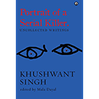 Portrait of a Serial Killer: Uncollected Writings: Uncollected Writings: Khushwant Singh