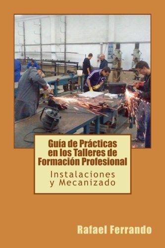 Guía de Prácticas en los Talleres de Formación Profesional: Instalacióes y Mecanizado por Rafael Ferrando Pérez