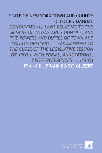 State of New York Town and County Officers' Manual: Containing All Laws Relating to the Affairs of Towns and Counties, and the Powers and Duties of Annotations, Cross References (1900)