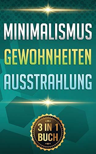 Minimalismus I Gewohnheiten I Ausstrahlung: Minimalismus leben. Gewohnheiten ändern. Ziele erreichen. (3 in 1 Buch)