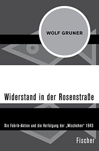 Widerstand in der Rosenstraße: Die Fabrik-Aktion und die Verfolgung der »Mischehen« 1943 (Fischer Geschichte)