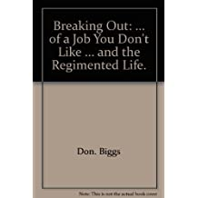 Breaking out;: Of a job you don't like, ... and the regimented life by Don Biggs (1973-08-01)