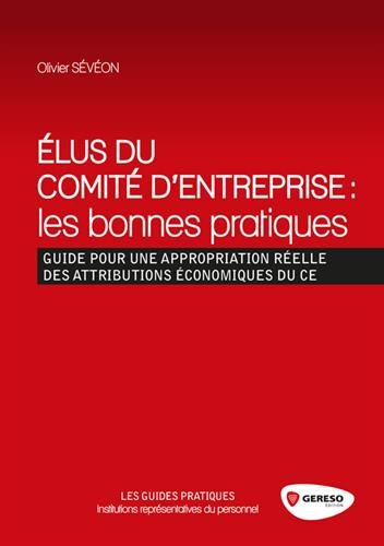 Élus du comité d'entreprise : les bonnes pratiques: Guide pour une appropriation réelle des attributions économiques du CE.