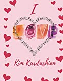 I Love Kim Kardashian  : Journal Composition Book Notebook Gift for Men, Women, Boys & Girls: I Love Celebrity 120 Pages, Gift for Fans Live Without Limits