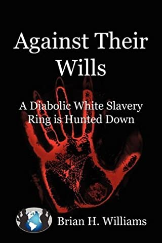 Against Their Wills: A Diabolic White Slavery Ring is Hunted Down by Williams, Brian H. (2009) Paperback