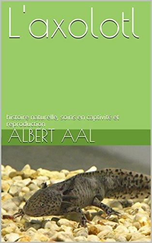 L'axolotl: histoire naturelle, soins en captivité et reproduction par Albert AAL