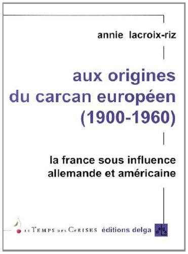 Aux origines du carcan européen (1900-1960) : La France sous influence allemande et amérciane par Annie Lacroix-Riz