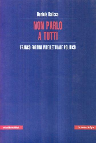 Non parlo a tutti. Franco Fortini intellettuale politico