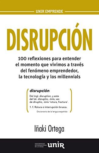 Disrupción: 100 reflexiones para entender el momento que vivimos a través del fenómeno emprendedor, la tecnología y los millennials por Iñaki Ortega