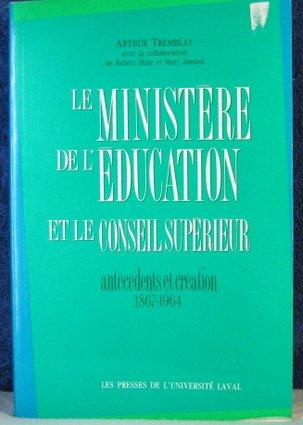Le Ministere De L'Education Et Le Conseil Superieur: Antecedents Et Creation, 1867-1964 par Arthur Tremblay
