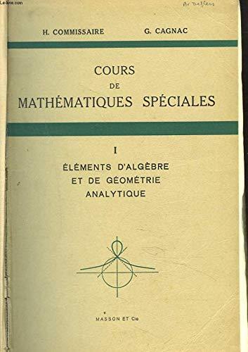COURS DE MATHEMATIQUES SPECIALES. TOME I. ELEMENTS D'ALGEBRE ET DE GEOMETRIE ANALYTIQUE. par G. CAGNAC H. COMMISSAIRE