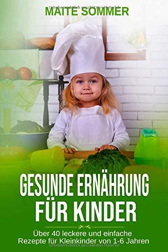 Gesunde Ernährung für Kinder: Über 40 leckere und einfache Rezepte für Kleinkinder von 1-6 Jahren