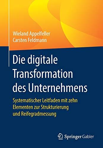 Die digitale Transformation des Unternehmens: Systematischer Leitfaden mit zehn Elementen zur Strukturierung und Reifegradmessung
