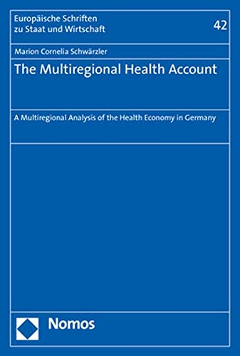 The Multiregional Health Account: A Multiregional Analysis of the Health Economy in Germany (Europäische Schriften zu Staat und Wirtschaft)